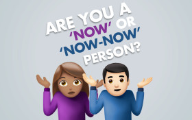 Are you a 'now' or 'now-now' person?